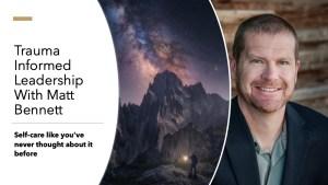 Trauma Informed Leadership with Matt Bennett