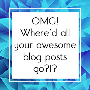 OMG! Where'd all your awesome blog posts go?!?