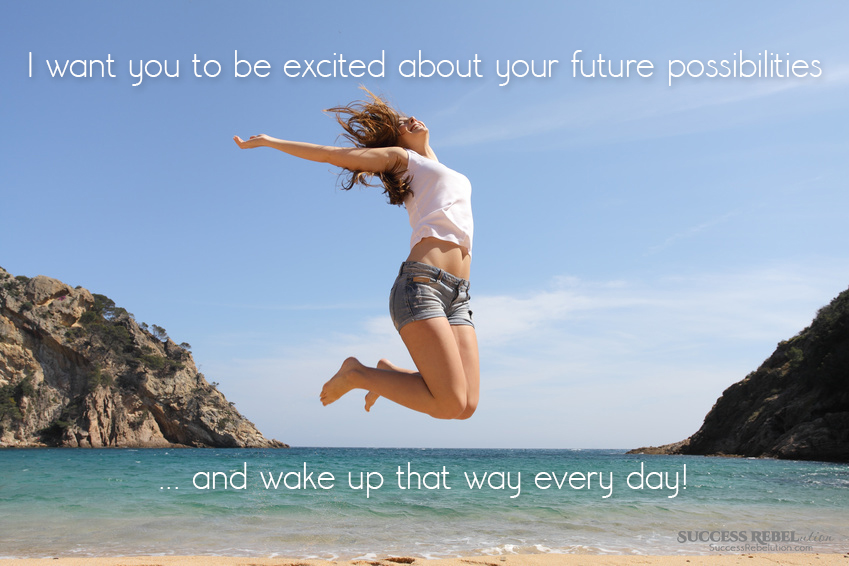 I want you to be excited about your future possibilities... and wake up that way every day! Success Rebelution SuccessRebelution.com