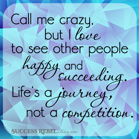 Call me crazy, but I love to see other people happy and succeeding. Life's a journey, not a competition. - Success Rebelution