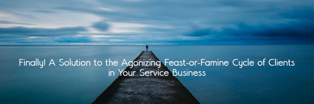Finally! A Solution to the Agonizing Feast-or-Famine Cycle of Clients in Your Service Business