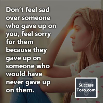 """""""Don't feel sad over someone who gave up on you, feel sorry for them because they gave up on someone who would have never gave up on them."""""""