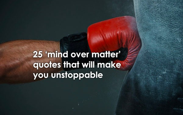 25 'Mind Over Matter' Quotes That Will Make You Unstoppable.