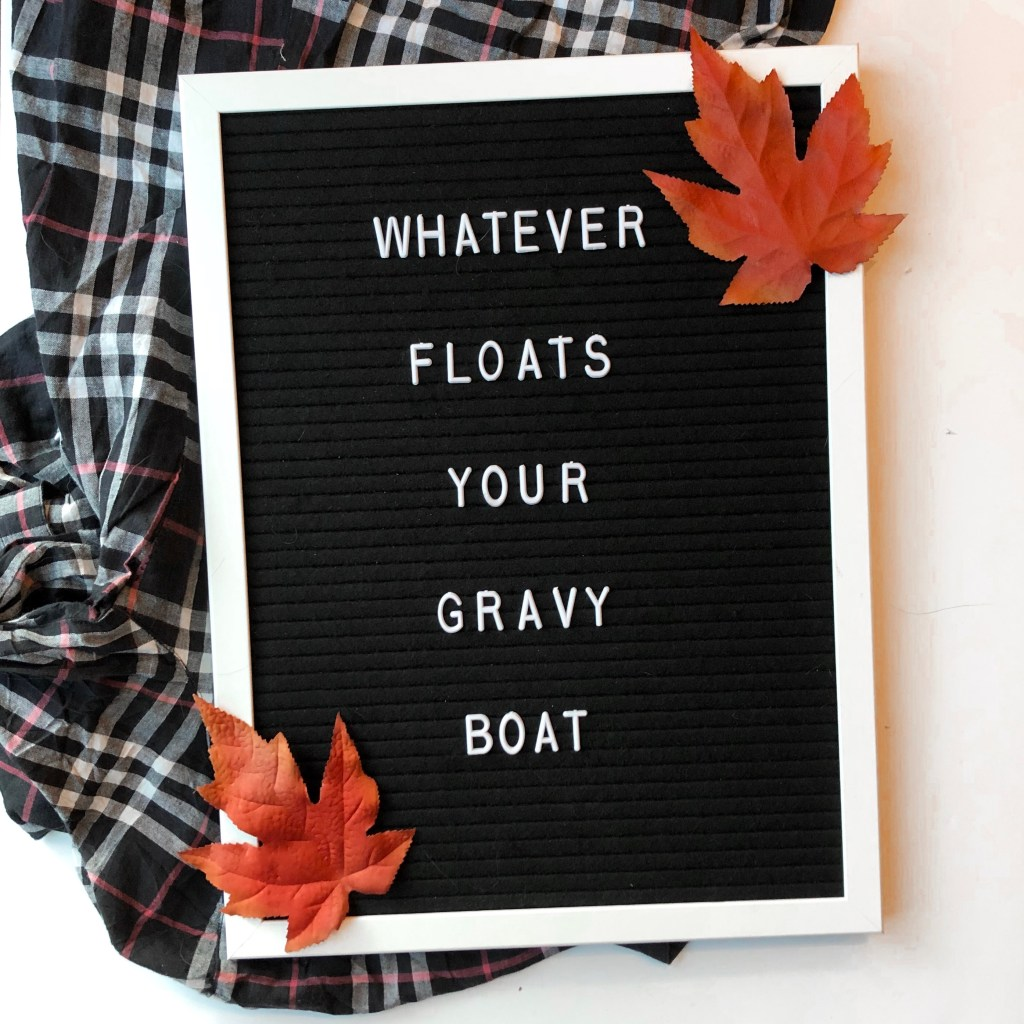 Whatever floats your gravy boat.
