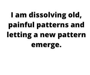 I am dissolving old, painful patterns and letting a new pattern emerge.