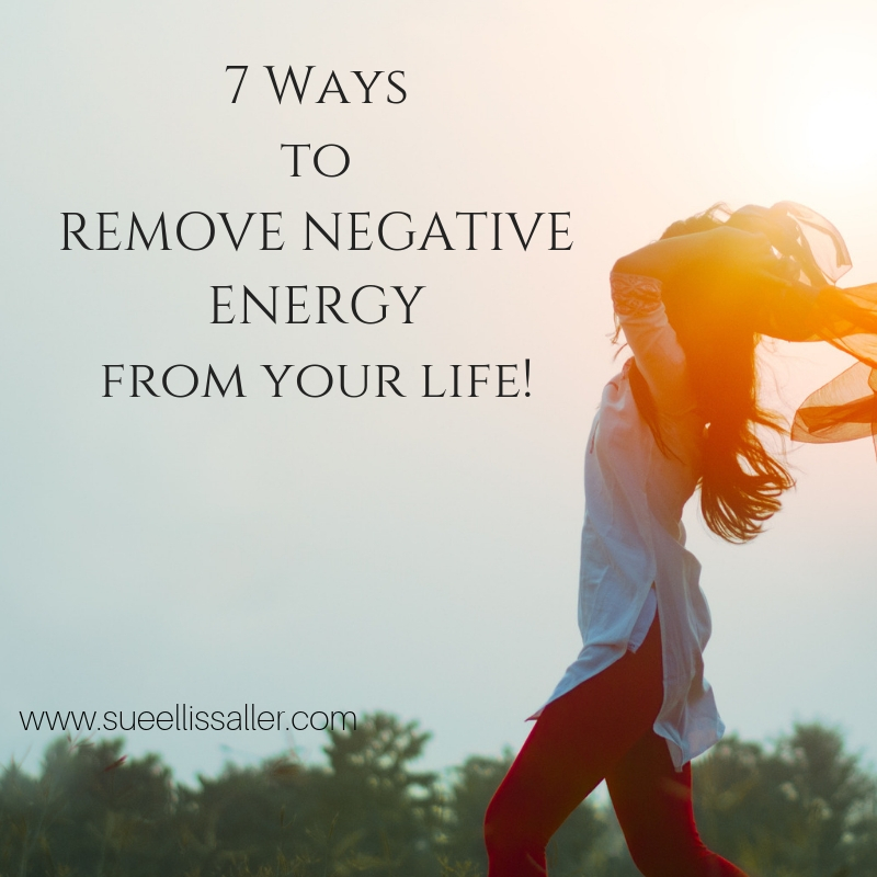 7 Ways to Remove Negative Energy From Your Life | Sue Ellis