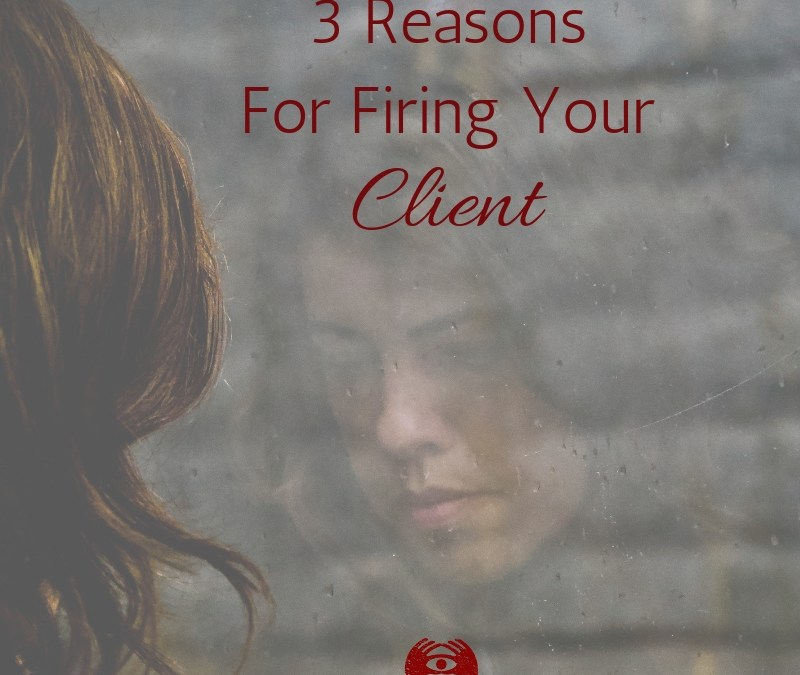3 Reasons You Should Fire Your Client