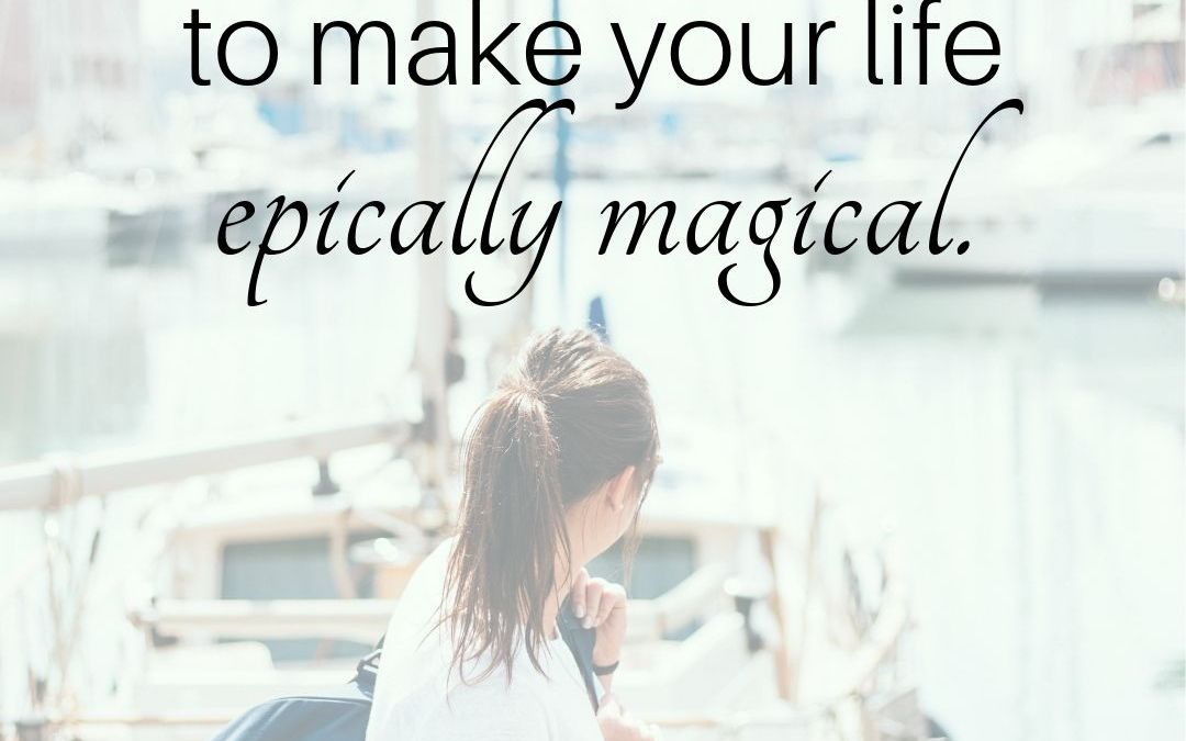 It's Your Job To Make Your Life Epically Magical