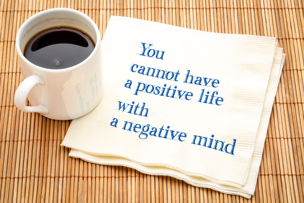 If you change your mind to a positive mindset and a growth mindset, your life will follow suit.
