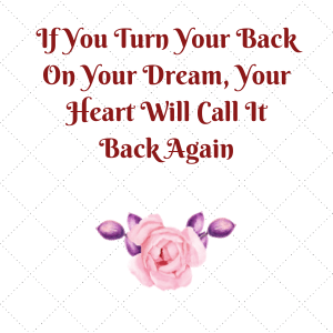 You've heard the saying of your heart wants what t wants. Use the domino effect of making it come true instead of turning your back on it.
