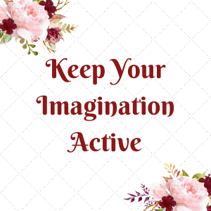 Writers keep their imagination active and it helps with writing that story and managing your mindset.