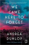 We Came Here to Forget: A Novel by Andrea Dunlap