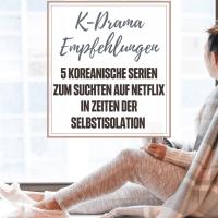 [GER] K-Drama Empfehlungen: 5 koreanische Serien zum Suchten auf Netflix in Zeiten der Selbstisolation