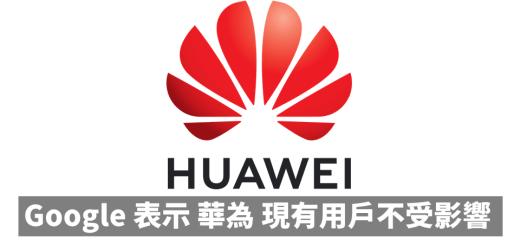Google 表示 HUAWEI 現有用戶不受影響