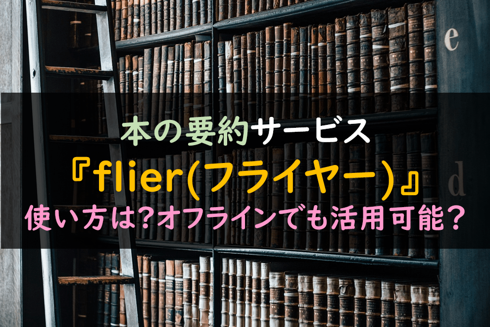 本の要約【flier(フライヤー)】使い方は?オフラインでも活用可能?