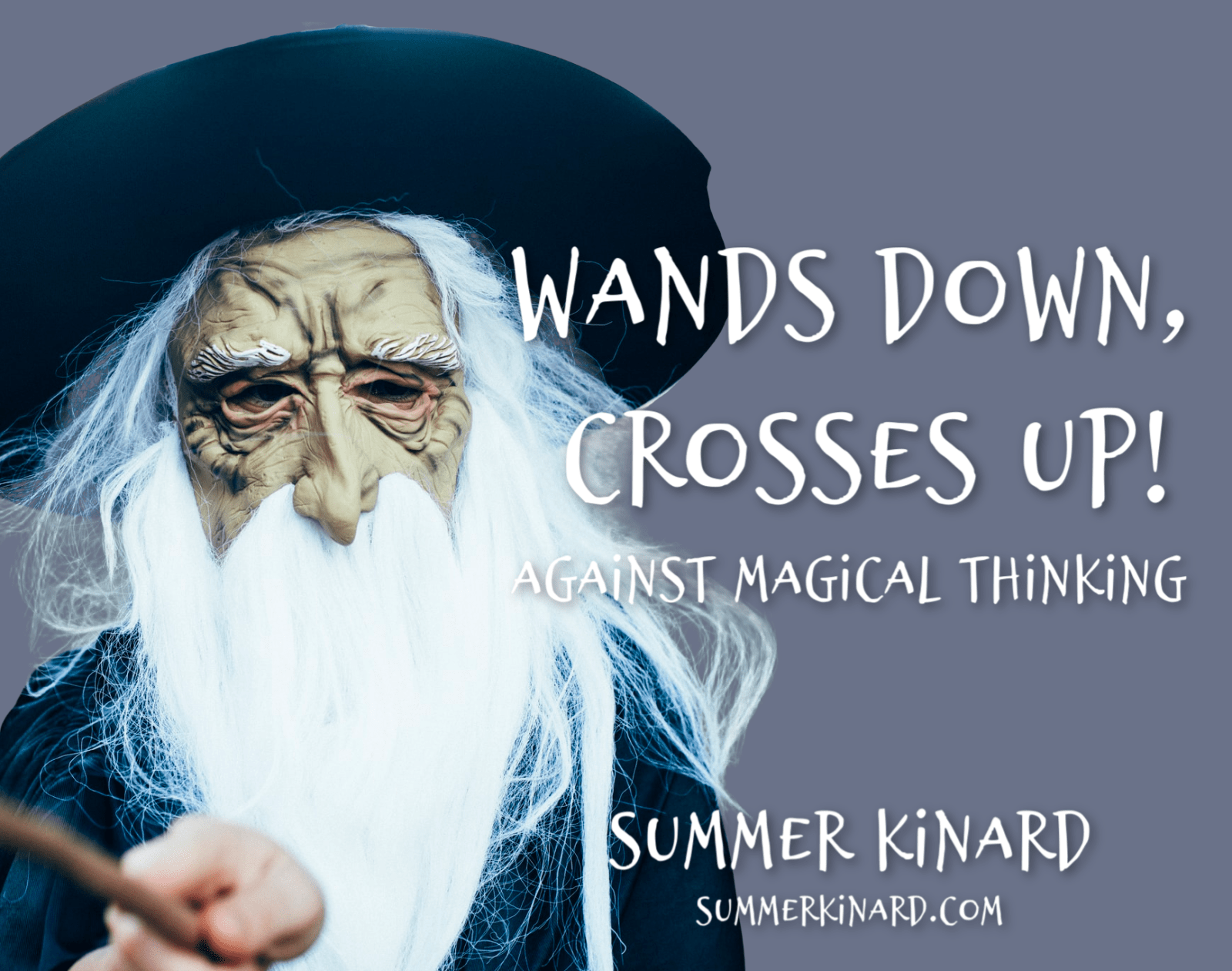 "Grey background with inset photo of a child in a long-bearded wizard costume, with text reading, ""Wands Down, Crosses Up! Against Magical Thinking. Summer Kinard summerkinard.com"""