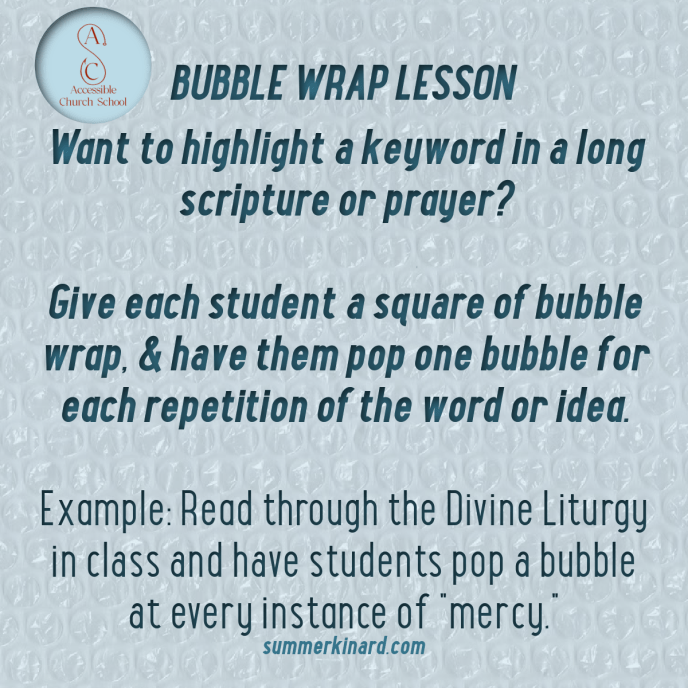 """Bubble Wrap Lesson. Want to highlight a keyword in a long scripture or prayer? Give each student a square of bubble wrap, and have them pop one bubble for each repetition of the word or idea. Example: Read through the Divine Liturgy in class and have students pop a bubble at every instance of """"mercy."""" summerkinard.com Accessible Church School and ACS logo"""
