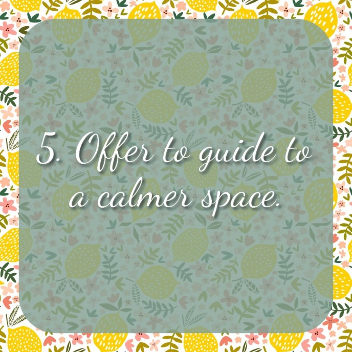 5. Offer to guide to a calmer space.