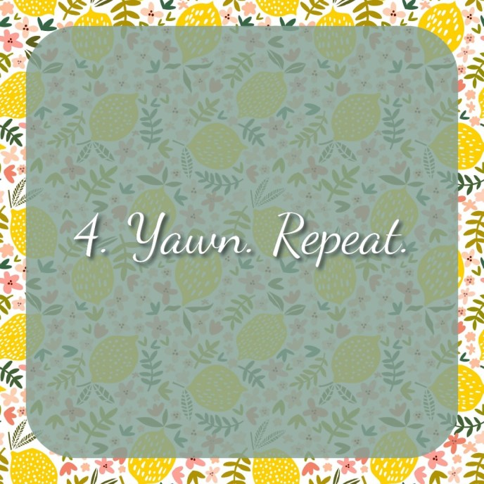 4. Yawn. Repeat.