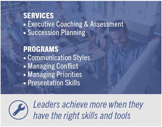 Services: Executive Coaching & Assessment-Succession Planning | Programs: Communication Styles-Managing Conflict-Managing Priorities-Presentation Skills