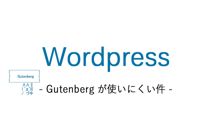 wordpressのGutenbergが使いにくいという話