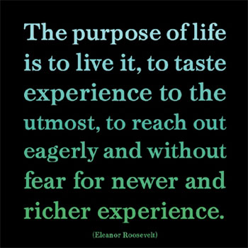 the-purpose-of-life-eleanor-roosevelt-is to live it, to taste experience to the utmost, to reach out eagerly and without fear for newer and richer experience.