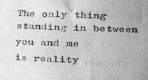 the-only-thing-standing-in-between-you-and-me-is-reality
