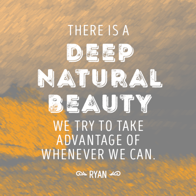 There is a deep natural beauty we try to take advantage of whenever we can.