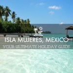 Isla Mujeres, Mexico – Everything You Need To Know For A Perfect Holiday