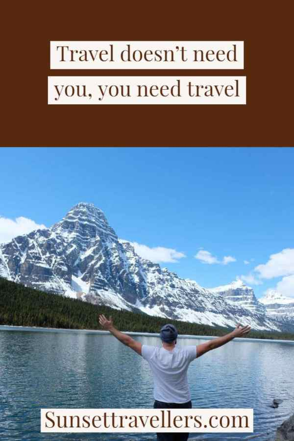 """Travel quotes - """"Travel doesn't need you, you need travel""""."""