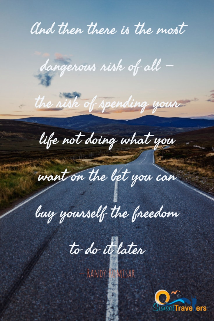 And then there is the most dangerous risk of all — the risk of spending your life not doing what you want on the bet you can buy yourself the freedom to do it later. - Randy Komisar