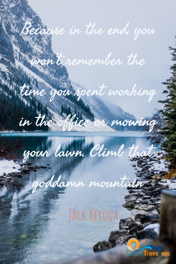 Because in the end, you won't remember the time you spent working in the office or mowing your lawn. Climb that goddamn mountain. - Jack Keroua