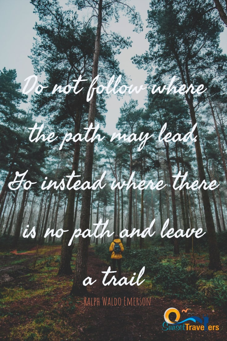 Do not follow where the path may lead. Go instead where there is no path and leave a trail. - Ralph Waldo Emerson