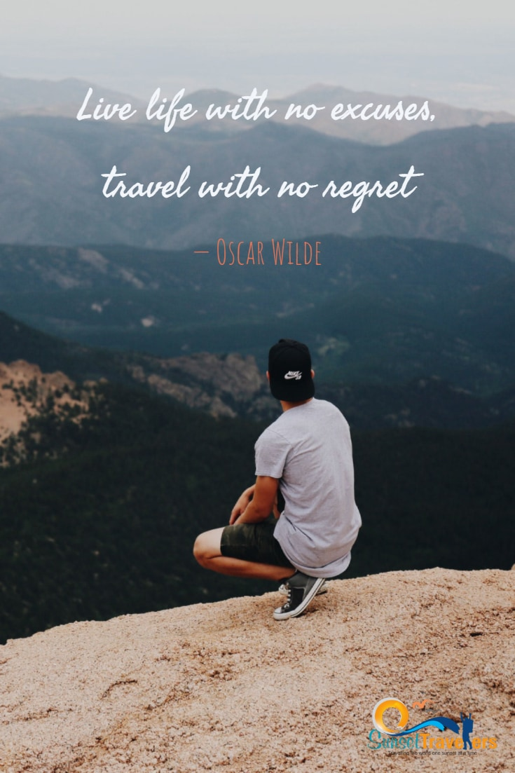 Live life with no excuses, travel with no regret. – Oscar Wilde