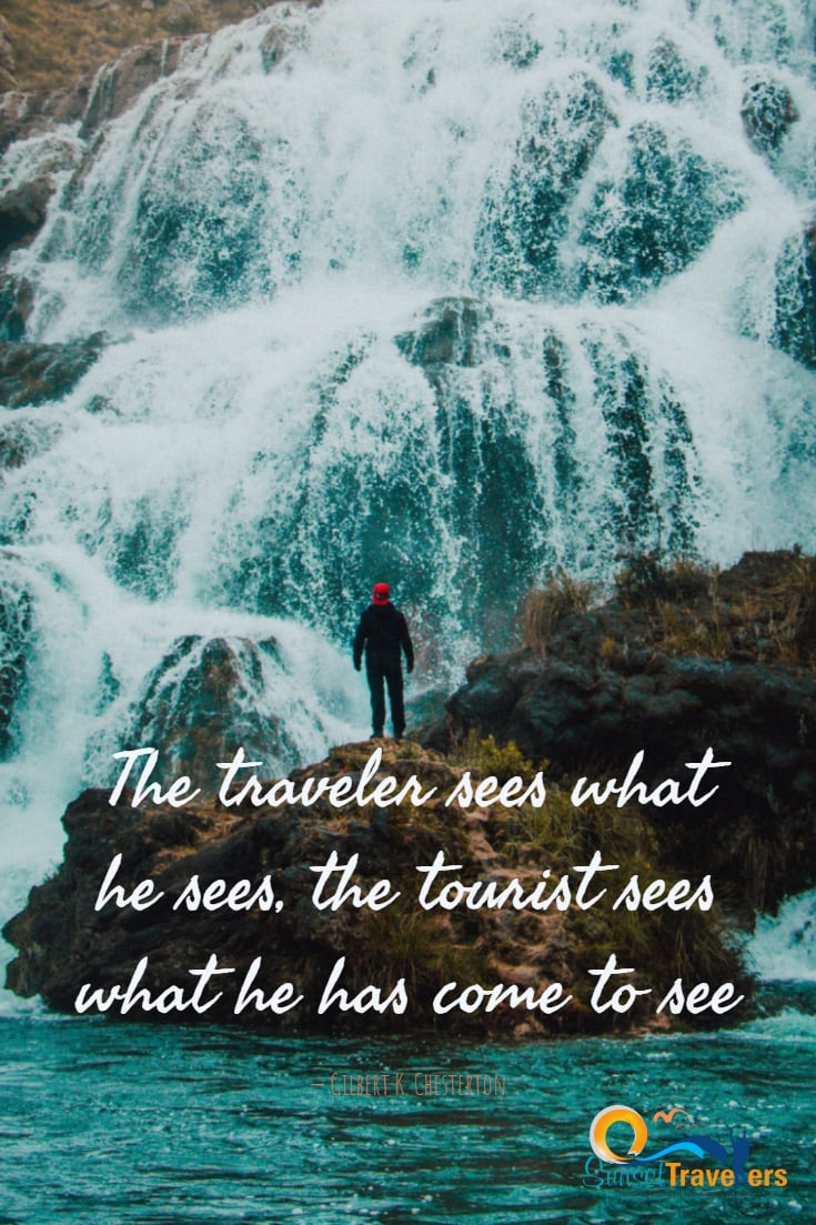 The traveler sees what he sees, the tourist sees what he has come to see. Gilbert K. Chesterton