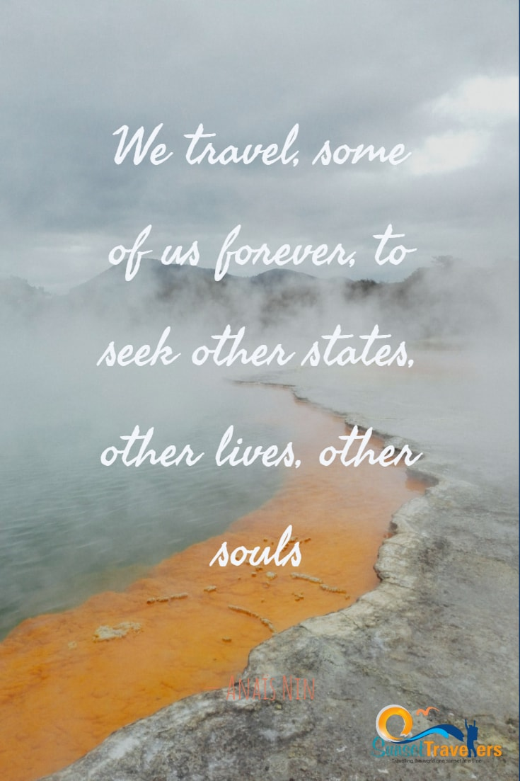 We travel, some of us forever, to seek other states, other lives, other souls.- Anaïs Nin