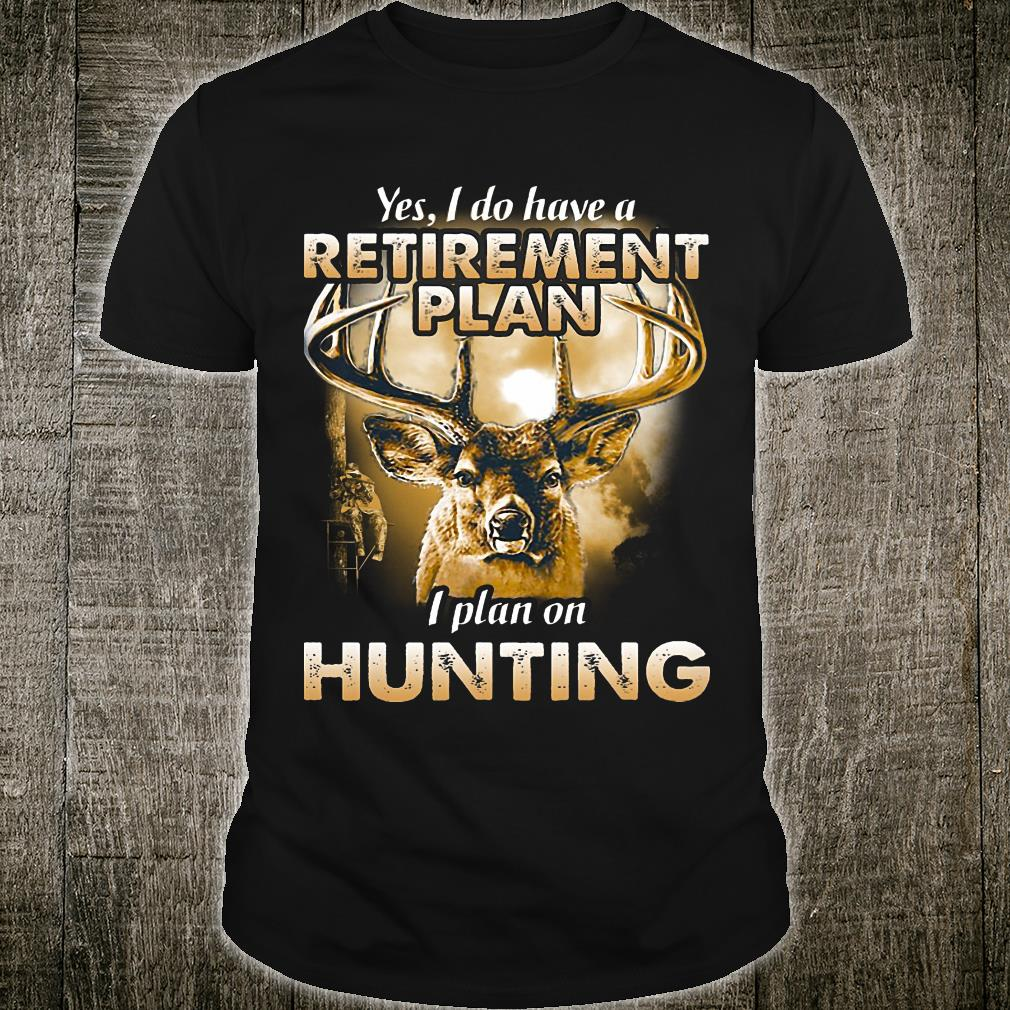 Yes I do have a retirement plan I plant on hunting shirt