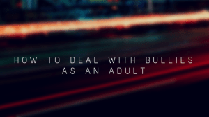 HOW TO DEAL WITH BULLIES AS AN ADULT