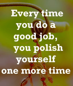Every time you do a good job, you polish yourself one more time.