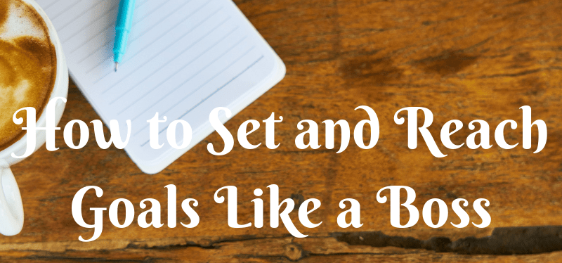 How to Set and Reach Goals Like a Boss