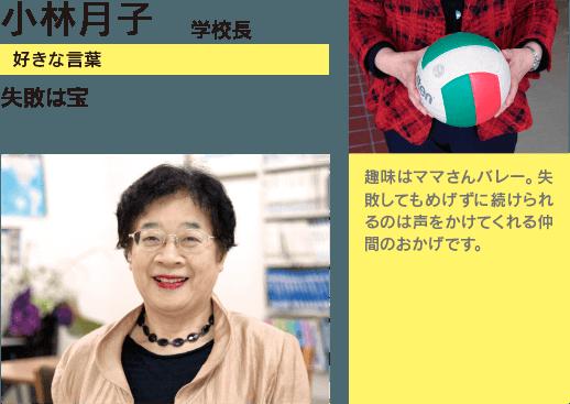 小林月子 学校長 趣味はママさんバレー。失敗してもめげずに続けられるのは声をかけてくれる仲間のおかげです。