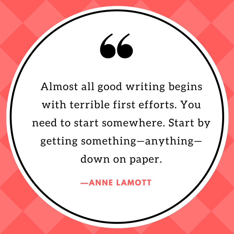 """Image of a quote that says, """"Almost all good writing begins with terrible first efforts. You need to start somewhere. Start by getting something—anything—down on paper."""" Quote by Anne Lamott."""