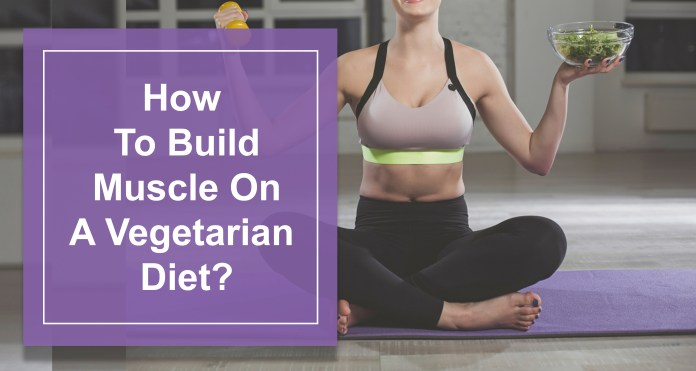 How To Build Muscle On A Vegetarian Diet