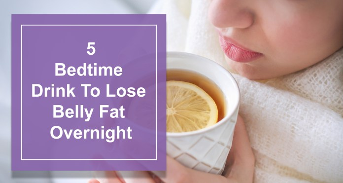 5 Bedtime Brink To Lose Belly Fat Overnight
