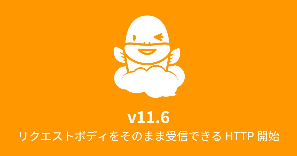 Ver.11.6 リクエストボディをそのまま受信できる HTTP 開始に対応 (2018年3月12日)