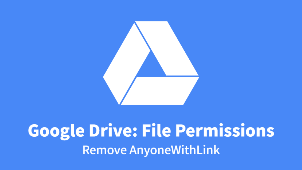 Google Drive: File Permissions, Remove AnyoneWithLink