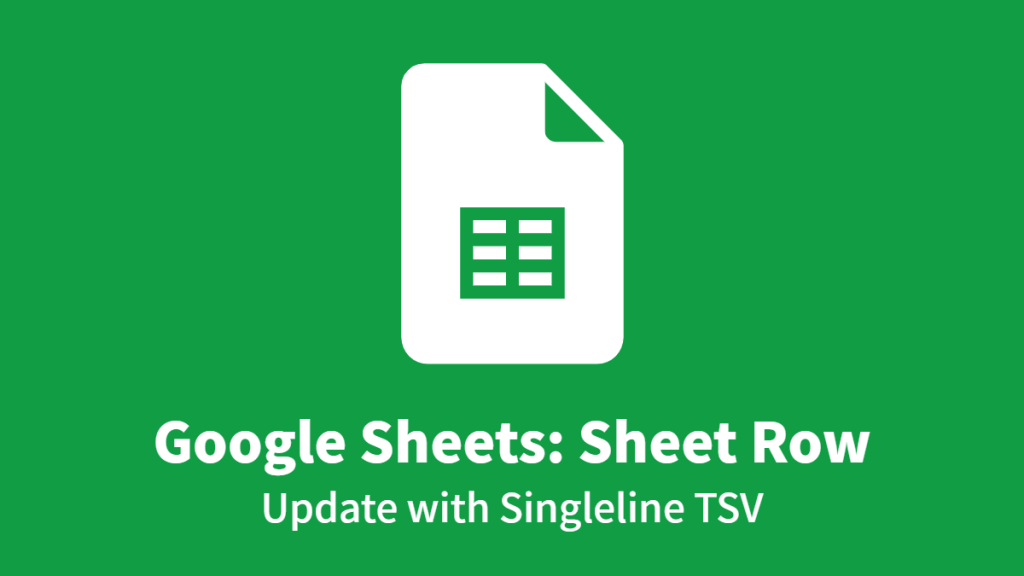 Google Sheets: Sheet Row, Update with Singleline TSV