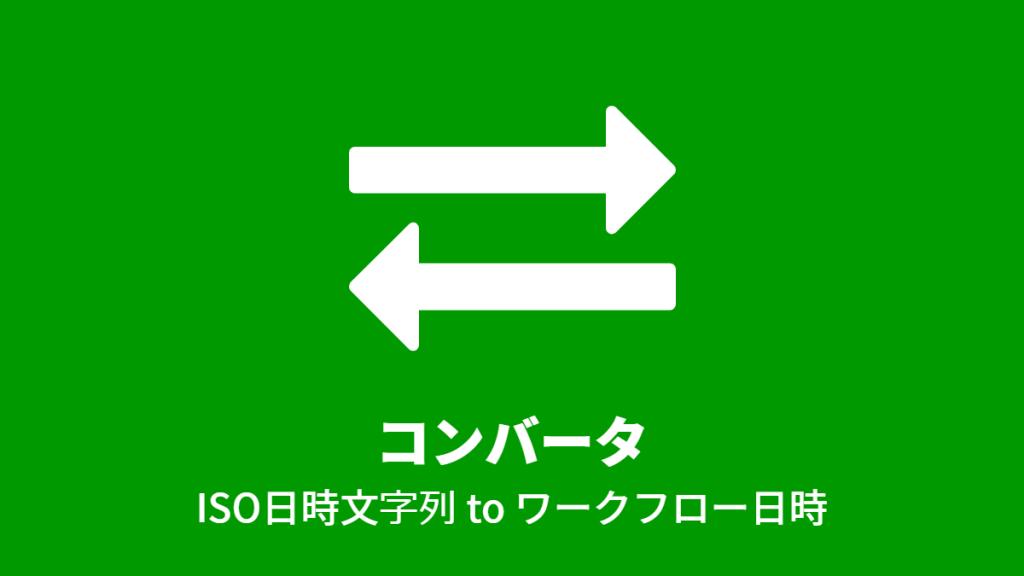 コンバータ: ISO日時文字列 to ワークフロー日時