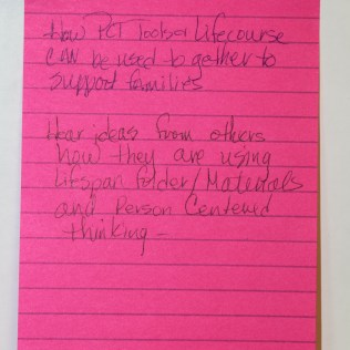"""Photo: What a participant hoped to get out of the session written on a post-it note. Reads """"How PCT Tools & Lifecourse can be used together to support families. Hear ideas from others how they are using Lifespan folder/Materials and Person Centered Thinking"""""""