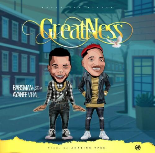 Babsman – Greatness Ft. Ayanfe Viral